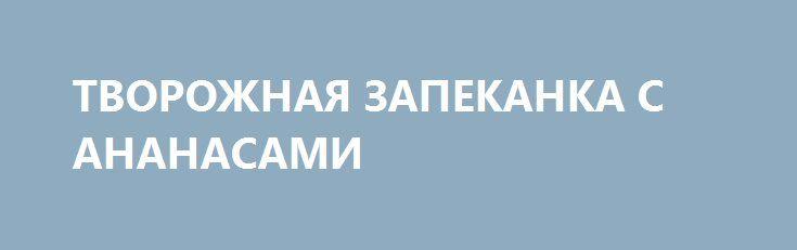 ТВОРОЖНАЯ ЗАПЕКАНКА С АНАНАСАМИ http://pyhtaru.blogspot.com/2017/01/blog-post_404.html  Творожная запеканка с изюмом и ананасами!  Ингредиенты:  - яйцо - 3 шт. - сахар - 6 ст.л. - масло сливочное - 100 г - крупа манная - 3 ст.л. - творог - 750 г - цедра одного лимона - светлый изюм - 2 горсти - консервированные ананасы шайбами -1 банка - сахарная пудра  Читайте еще: ================================== РУЛЕТ ИЗ СЫРНОГО ОМЛЕТА http://pyhtaru.blogspot.ru/2017/01/blog-post_334.html…
