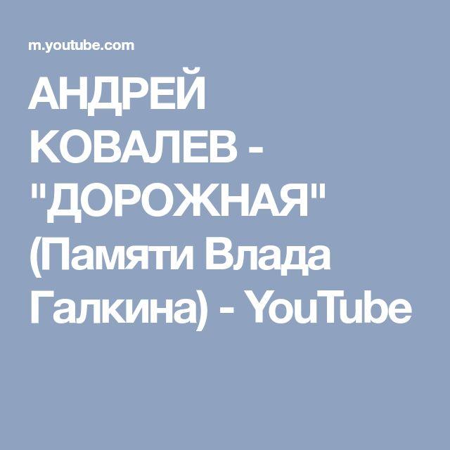 "АНДРЕЙ КОВАЛЕВ - ""ДОРОЖНАЯ"" (Памяти Влада Галкина) - YouTube"