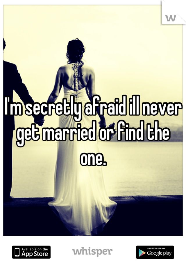 I'm secretly afraid ill never get married or find the one.