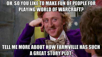 Oh, so you like to make fun of people for playing World of Warcraft? ...