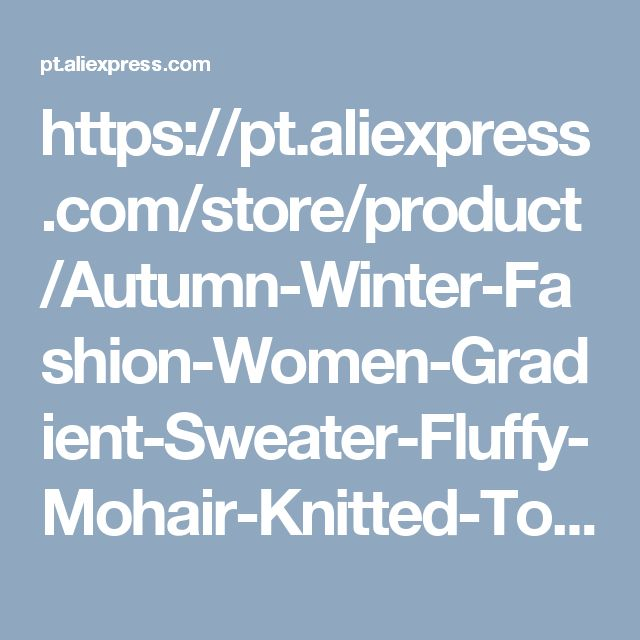 https://pt.aliexpress.com/store/product/Autumn-Winter-Fashion-Women-Gradient-Sweater-Fluffy-Mohair-Knitted-Tops-Batwing-Sleeve-O-Neck-Loose-Sweater/1523118_32791225162.html