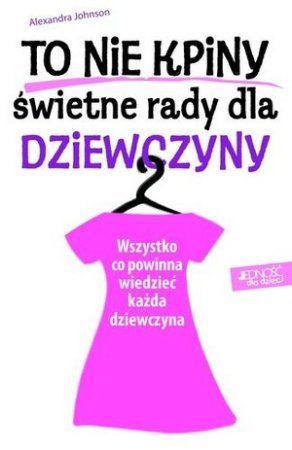 """Alexandra Johnson, """"To nie kpiny! Świetne rady dla dziewczyny: wszystko, co powinna wiedzieć każda dziewczyna"""", przeł. Karolina Tudruj, Jedność, Kielce 2013. 127 stron"""