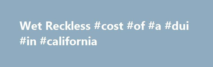 Wet Reckless #cost #of #a #dui #in #california http://arizona.remmont.com/wet-reckless-cost-of-a-dui-in-california/  # A Wet Reckless is the nickname for the California Vehicle Code (VC) Section 23103 per VC 23013.5 charge of reckless driving involving alcohol. If the prosecutor feels the DUI case against you has some weaknesses; for example when your breath test or blood test result is close to .08, and if your driving and Field Sobriety Tests are not bad, the prosecutor might offer a plea…