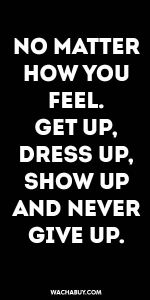 #inspiration #quote / NO MATTER HOW YOU FEEL. GET UP, DRESS UP, SHOW UP AND NEVER GIVE UP.