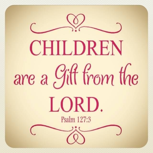 """Psalm 127:3 (NLT) - Children are a gift from the LORD; they are a reward from Him. """