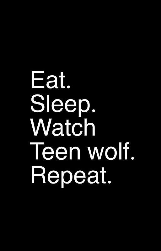Eat.sleep.watch teen wolf.repeat.
