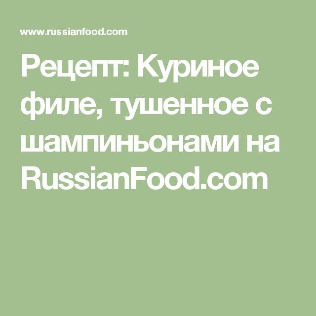 Рецепт: Куриное филе, тушенное с шампиньонами на RussianFood.com