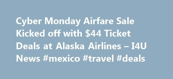 Cyber Monday Airfare Sale Kicked off with $44 Ticket Deals at Alaska Airlines – I4U News #mexico #travel #deals http://travel.nef2.com/cyber-monday-airfare-sale-kicked-off-with-44-ticket-deals-at-alaska-airlines-i4u-news-mexico-travel-deals/  #best deals on airfare # Cyber Monday Airfare Sale Kicked off with $44 Ticket Deals at Alaska Airlines The first Cyber Monday 2015 airline ticket deals are on sale. The Alaska Airlines Cyber Monday 2015 sale is live now. Tickets start at $44 in the…