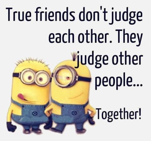 True friends don't judge each other. They judge other people... together!