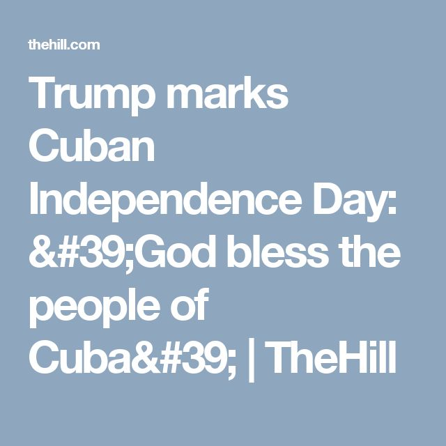 Trump marks Cuban Independence Day: 'God bless the people of Cuba' | TheHill