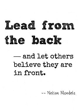 Lead from the back and let others believe they are in front....True Leadership