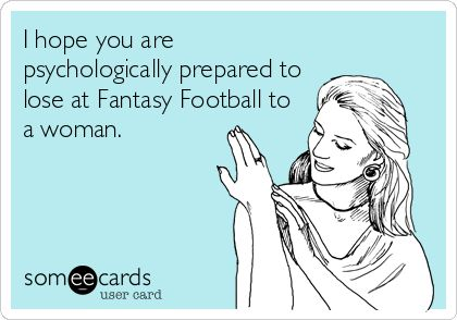 I hope you are psychologically prepared to lose at Fantasy Football to a woman. | Sports/Leagues Ecard