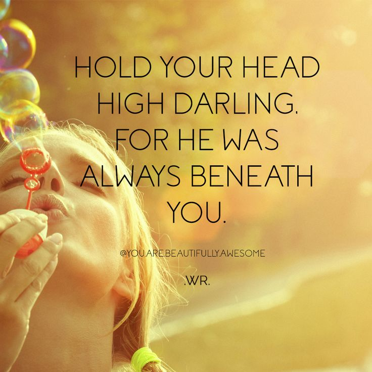 Hold your head high darling, for he was always beneath you. One of my favorite quotes so far... for all the girls going through a bad breakup and even the boys! Don't allow yourself to look down, for they have always been beneath you. Look up and see what is coming next! WR quotes. Relationship quotes. Move on quotes. Life quotes. Breakup quotes.