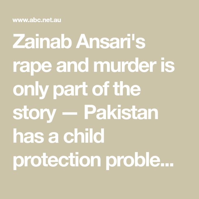 Zainab Ansari's rape and murder is only part of the story — Pakistan has a child protection problem - ABC News (Australian Broadcasting Corporation)