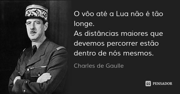 O vôo até a Lua não é tão longe. As distâncias maiores que devemos percorrer estão dentro de nós mesmos. — Charles de Gaulle