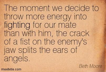 The moment we decide to throw more energy into fighting for our mate than with him, the crack of a fist on the enemy's jaw splits the ears of angels. Beth Moore