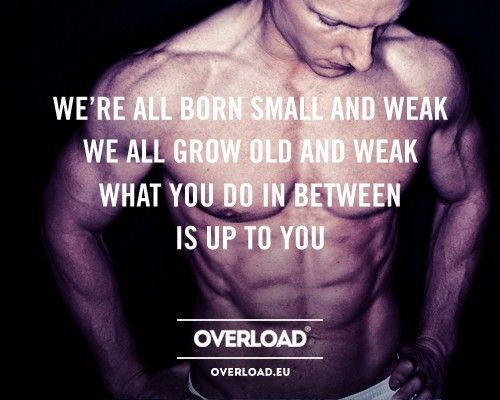 We're all born small and weak. We all grow old and weak. What you do in between is up to you!
