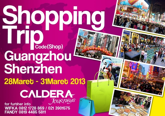 Shopping Trip ( Guangzhou - Shenzhen ) 28 - 31 Maret 2013  Rp. 3,500,000.     Info and booking : wifka@calderaindonesia.com   By PT Caldera Indonesia  Jl. Bojonegoro No. 16, Menteng  Jakarta Pusat 10310  Telp. (021) 390 1575 ext 210 (Wifka)