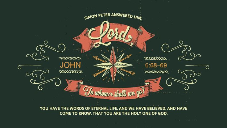 """Simon Peter answered him, """"Lord, to whom shall we go? You have the words of eternal life, and we have believed, and have come to know, that you are the Holy One of God."""" John 6:68–69 ESV"""