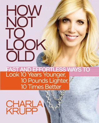 How Not to Look Old: Fast and Effortless Ways to Look 10 Years Younger, 10 Pounds Lighter, 10 Times Better