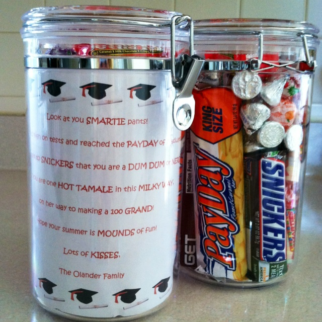 """Fun Graduation Gift... """"Look at you SMARTIE pants! You scored high in tests and reached the PAYDAY of graduation. Don't listen to SNICKERS that you are a DUM DUM or NERD, cuz you are one HOT TAMALE in this MILKY WAY, on her way to making 100 GRAND! Hope your summer is MOUNDS of fun! Lots of KISSES..."""" and fill a clear container with the corresponding candy."""