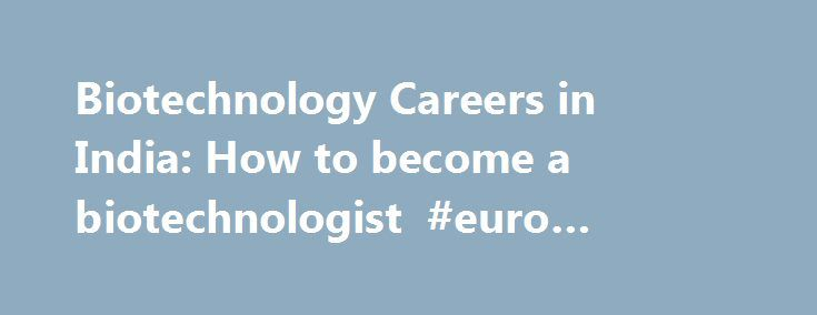 Biotechnology Careers in India: How to become a biotechnologist #euro #pharma http://pharma.nef2.com/2017/05/03/biotechnology-careers-in-india-how-to-become-a-biotechnologist-euro-pharma/  #biotechnology careers # Biotechnology. Introduction Bio-Technology is a research oriented science, a combination of Biology and Technology. It covers a wide variety of subjects like Genetics, Biochemistry, Microbiology, Immunology, Virology, Chemistry and Engineering and is also concerned with many other…