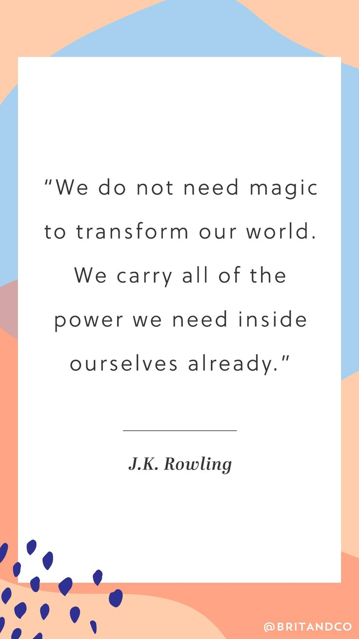 """We do not need magic to transform our world. We carry all of the power we need inside ourselves already."" What an inspirational quote from Harry Potter author J.K. Rowling."
