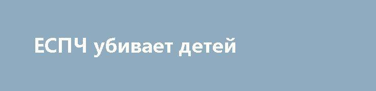 ЕСПЧ убивает детей http://rusdozor.ru/2017/07/04/espch-ubivaet-detej/  Фото: Andrew Milligan/FA Bobo/PIXSELL/PA Images/ТАСС Самый справедливый Европейский суд по правам человека не дал шанса побороться за жизнь больного ребенка из Великобритании Европейский суд по правам человека (ЕСПЧ) открыл свое истинное лицо и фактически приговорил к смерти малыша из Британии ...