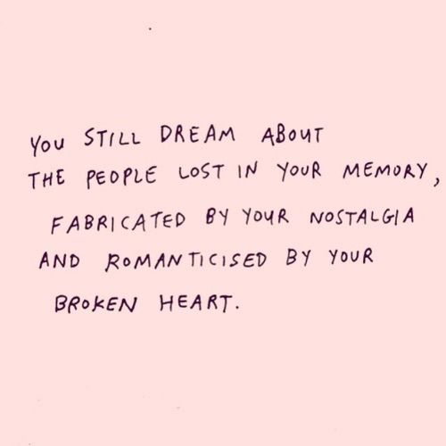 You still dream about the people lost in your memory, fabricated my your nostalgia and romanticized by your broken heart.
