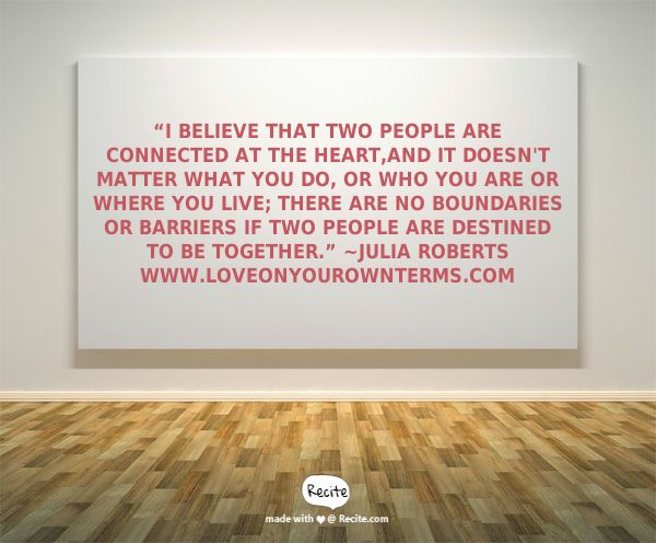 """I believe that two people are connected at the heart,and it doesn't matter what you do, or who you are or where you live; there are no boundaries or barriers if two people are destined to be together."" ~Julia Roberts  www.LoveOnYourOwnTerms.com - Quote From Recite.com #RECITE #QUOTE #LoveQuote #LoveOnYourOwnTerms"