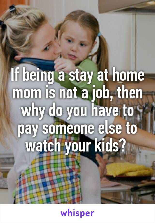If being a stay at home mom is not a job, then why do you have to pay someone else to watch your kids?