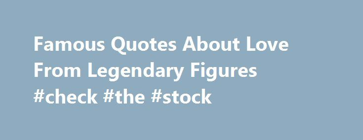 Famous Quotes About Love From Legendary Figures #check #the #stock http://quote.remmont.com/famous-quotes-about-love-from-legendary-figures-check-the-stock/  Famous Quotes About Love Updated October 03, 2016. Some quotes are forgotten; while others go on to make history. Some become so famous that they acquire the status of platitudes. These platitudes then go on to become adages. Here are a few famous quotes about love that have become legends in their own right. Rabindranath […]