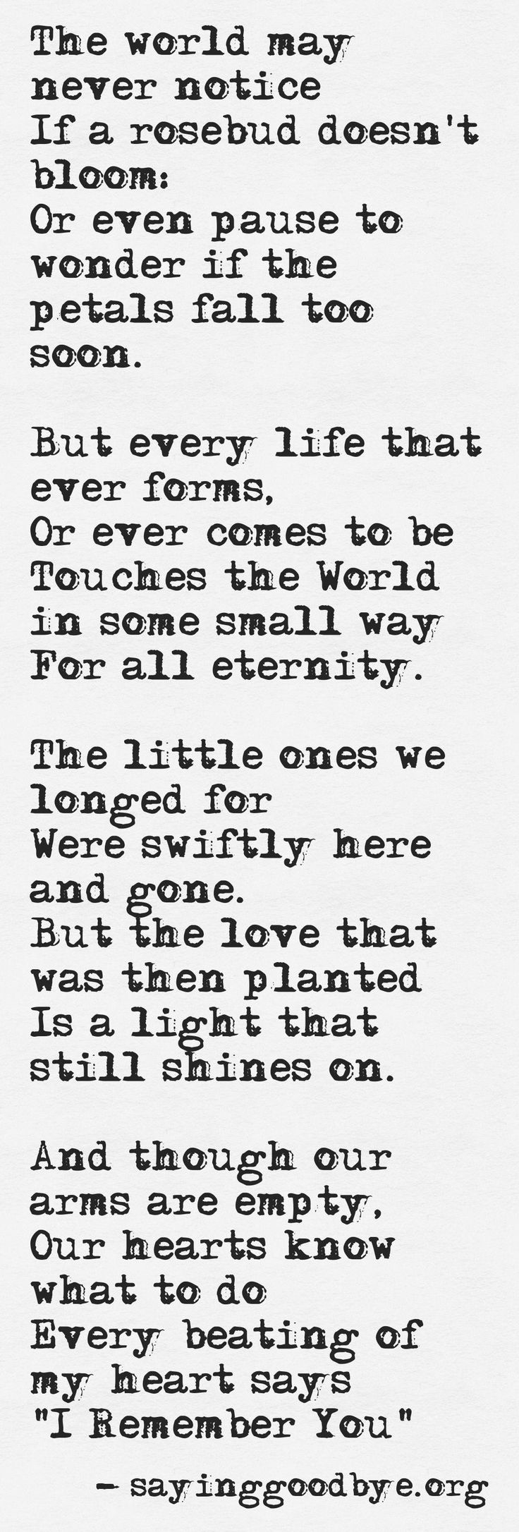 "The little ones we longed for were here and quickly gone but the love that was then planted is a light that still shines on. And though our arms are empty our hearts know what to do. Every beating of my heart says ""I Remember You!"" miscarriage quotes"