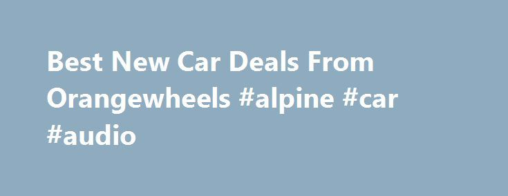 Best New Car Deals From Orangewheels #alpine #car #audio http://car.remmont.com/best-new-car-deals-from-orangewheels-alpine-car-audio/  #car for sale uk # New Car Deals from Orangewheels Cars for sale Orangewheels is a leading car sales introduction service that puts you in direct contact with UK main dealers who can offer some of the best deals on new cars for sale in the UK. We work with approved main dealers from with […]The post Best New Car Deals From Orangewheels #alpine #car #audio…