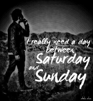 If possible.... I really need a day between Saturday and Sunday