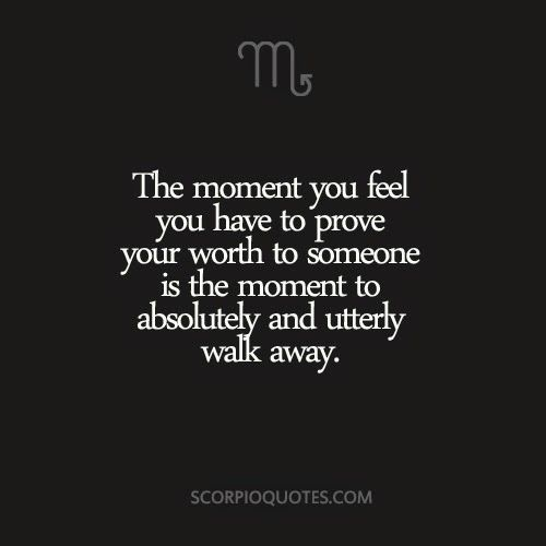 The moment you feel you have to prove your worth to someone, is the moment to walk away - #Scorpio
