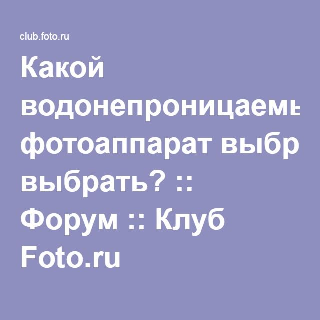 Какой водонепроницаемый фотоаппарат выбрать? :: Форум :: Клуб Foto.ru