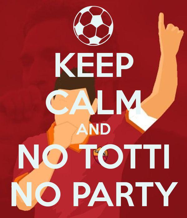 Keep Calm and No Totti No Party - Francesco Totti - AS Roma #Captain #Legend #ASRoma #SerieA #Calcio #Totti #10 #Totti40 #4x10 #dajeroma