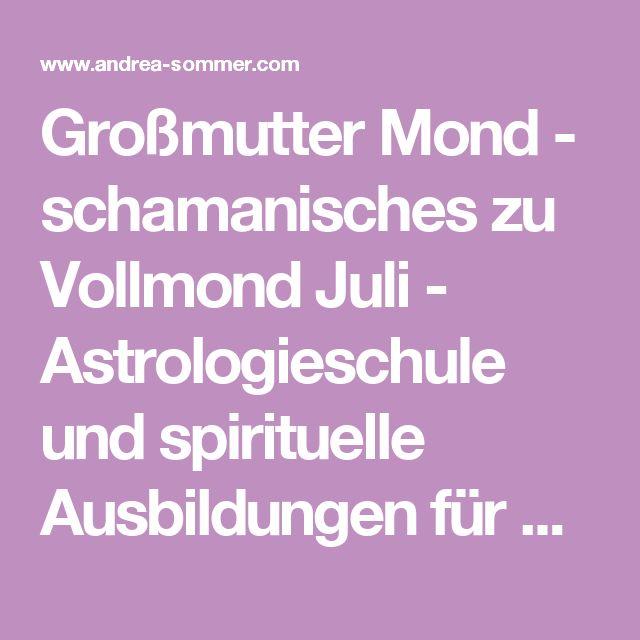 Großmutter Mond - schamanisches zu Vollmond Juli - Astrologieschule und spirituelle Ausbildungen für Frauen