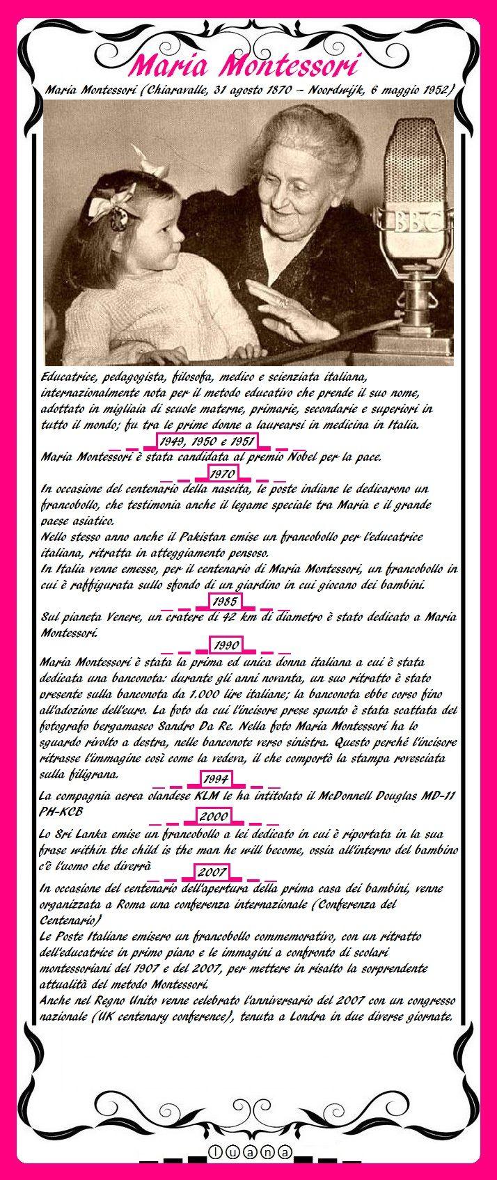 Maria Montessori (Chiaravalle, 31 agosto 1870 – Noordwijk, 6 maggio 1952) fu un'educatrice, pedagogista, filosofa, medico e scienziata italiana, internazionalmente nota per il metodo educativo che prende il suo nome, adottato in migliaia di scuole materne, primarie, secondarie e superiori in tutto il mondo; fu tra le prime donne a laurearsi in medicina in Italia.