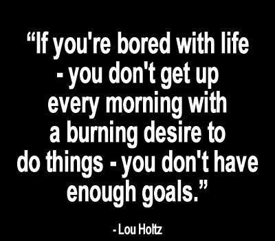 If you're bored with life - you don't get up every morning with a burning desire to do things - you don't have enough goals. -Lou Holtz