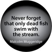 Never forget that only dead fish swim with the stream. Malcolm Muggeridge quote POLITICAL T-SHIRT