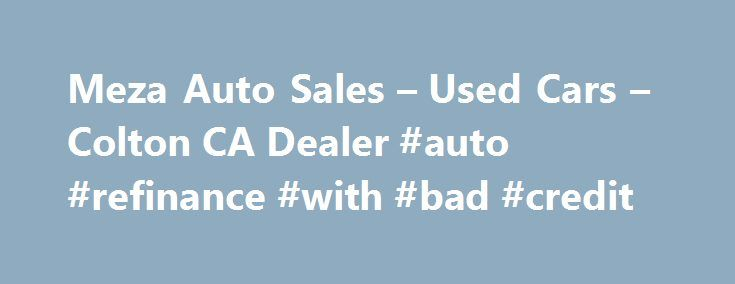 Meza Auto Sales – Used Cars – Colton CA Dealer #auto #refinance #with #bad #credit http://netherlands.remmont.com/meza-auto-sales-used-cars-colton-ca-dealer-auto-refinance-with-bad-credit/  #used autos # Meza Auto Sales – Colton CA, 92324 Affordable Cars in the Inland Empire. Car Dealerships in Colton Ca. Car dealerships in the Inland Empire. Affordable used cars in Los Angeles. Trusted used car dealerships. What to know when buying a used car. Meza Auto Sales Used Cars, Used Pickup Trucks…