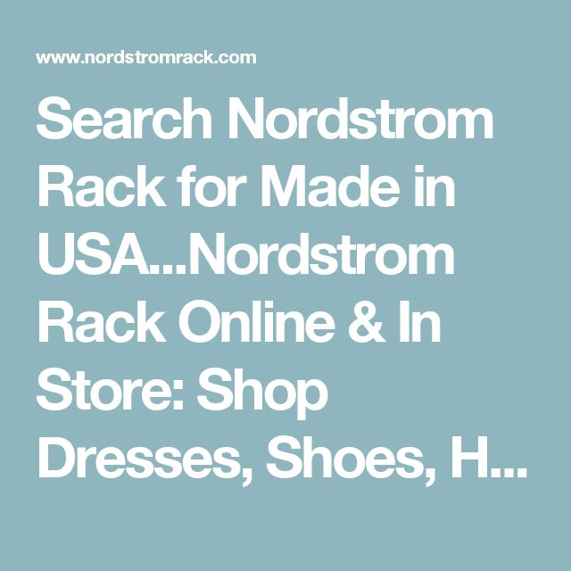 Search Nordstrom Rack for Made in USA...Nordstrom Rack Online & In Store: Shop Dresses, Shoes, Handbags, Jewelry & More