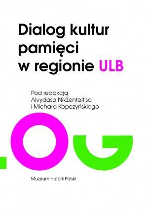Dialog kultur pamięci w regionie ULB / pod. red. Alvydasa Nikžentaitisa i Michała Kopczyńskiego. -- Warszawa :  Muzeum Historii Polski,  2014.