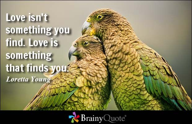 Love isn't something you find. Love is something that finds you. - Loretta Young at BrainyQuote
