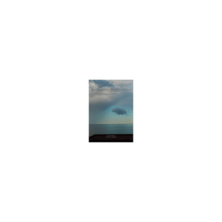 Dispatches from Moments of Calm (Hardcover) (Alexander Kluge & Gerhard Richter)