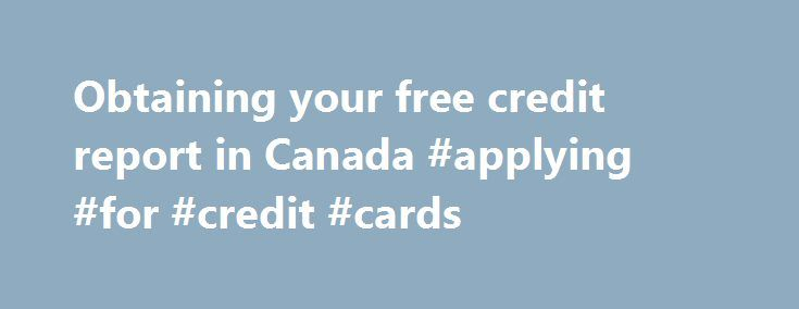 Obtaining your free credit report in Canada #applying #for #credit #cards http://sweden.remmont.com/obtaining-your-free-credit-report-in-canada-applying-for-credit-cards/  #free credit report canada # Obtaining your free credit report in Canada Each Canadian is entitled to receiving his or her credit report for free once a year. (Lots of people don t know that, and the credit reporting companies, for obvious reasons, do not advertise the fact: they d rather sell you a service for nice $$ per…