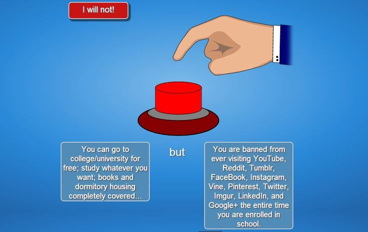 WILL YOU PRESS THE BUTTON? || Option: You can go to college/university for free; study whatever you want; books and dormitory housing completely covered...but...You are banned from ever visiting YouTube, Reddit, Tumblr, FaceBook, Instagram, Vine, Pinterest, Twitter, Imgur, LinkedIn, and Google+ the entire time you are enrolled in school.