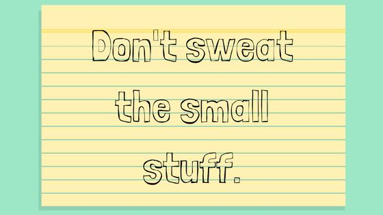 Are you stressed? Don't sweat the small stuff.